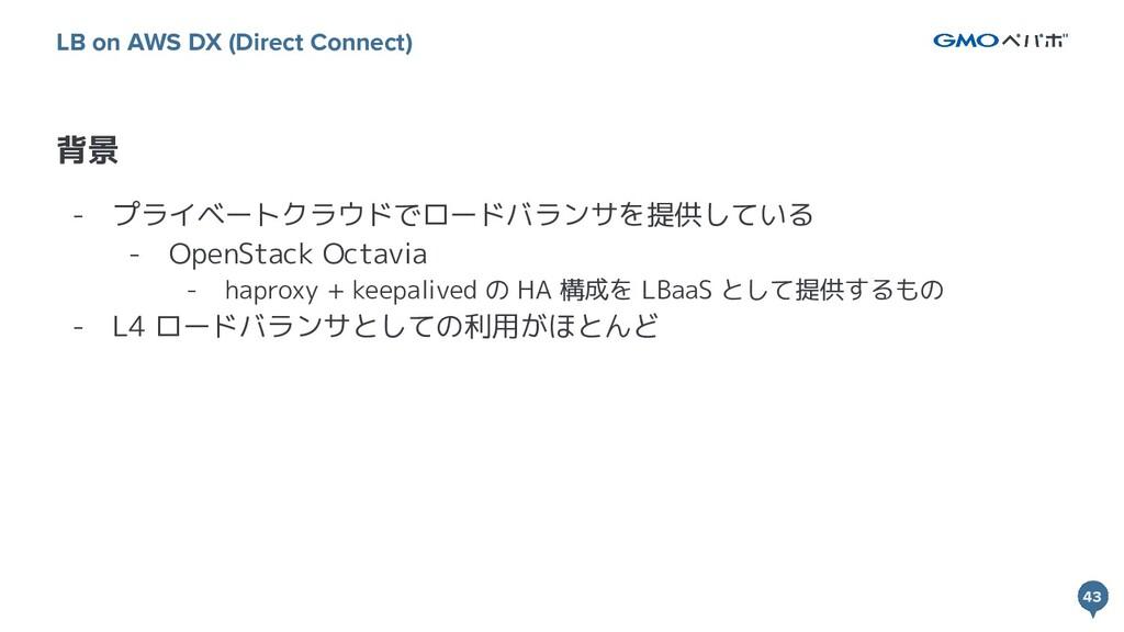 43 43 背景 LB on AWS DX (Direct Connect) - プライベート...