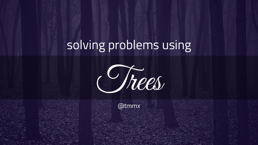 solving problems using Trees @tmmx