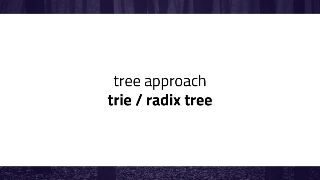 tree approach trie / radix tree