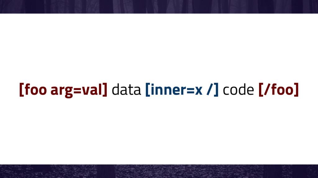 [foo arg=val] data [inner=x /] code [/foo]
