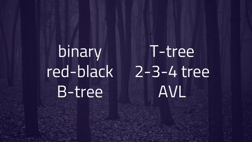 binary red-black B-tree T-tree 2-3-4 tree AVL