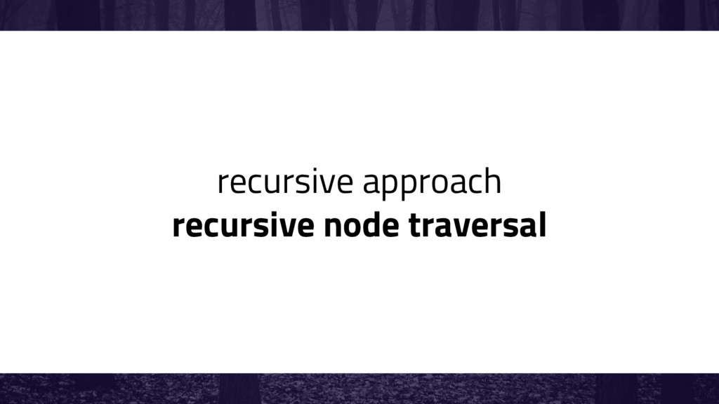 recursive approach recursive node traversal