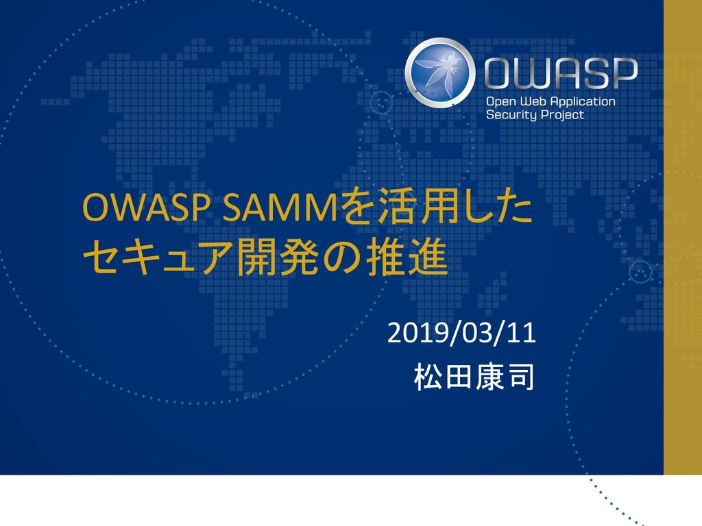 OWASP SAMMを活用した セキュア開発の推進 2019/03/11 松田康司
