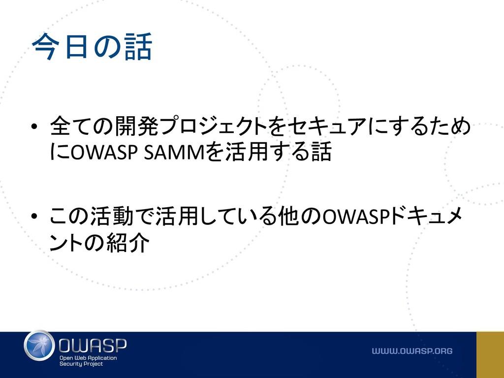 今日の話 • 全ての開発プロジェクトをセキュアにするため にOWASP SAMMを活用する話 ...