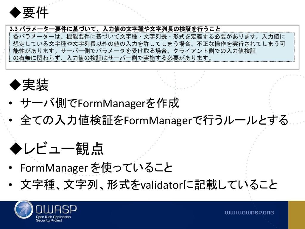 ◆要件 ◆実装 • サーバ側でFormManagerを作成 • 全ての入力値検証をFormMa...