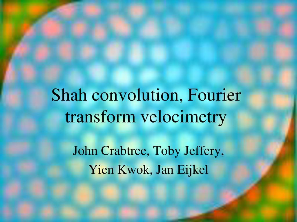 Shah convolution, Fourier transform velocimetry...