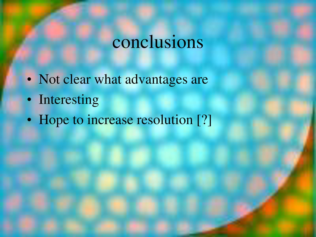 conclusions • Not clear what advantages are • I...