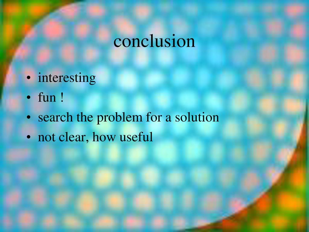 conclusion • interesting • fun ! • search the p...
