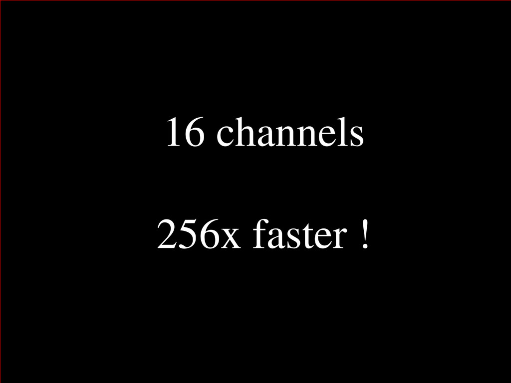 16 channels 256x faster !