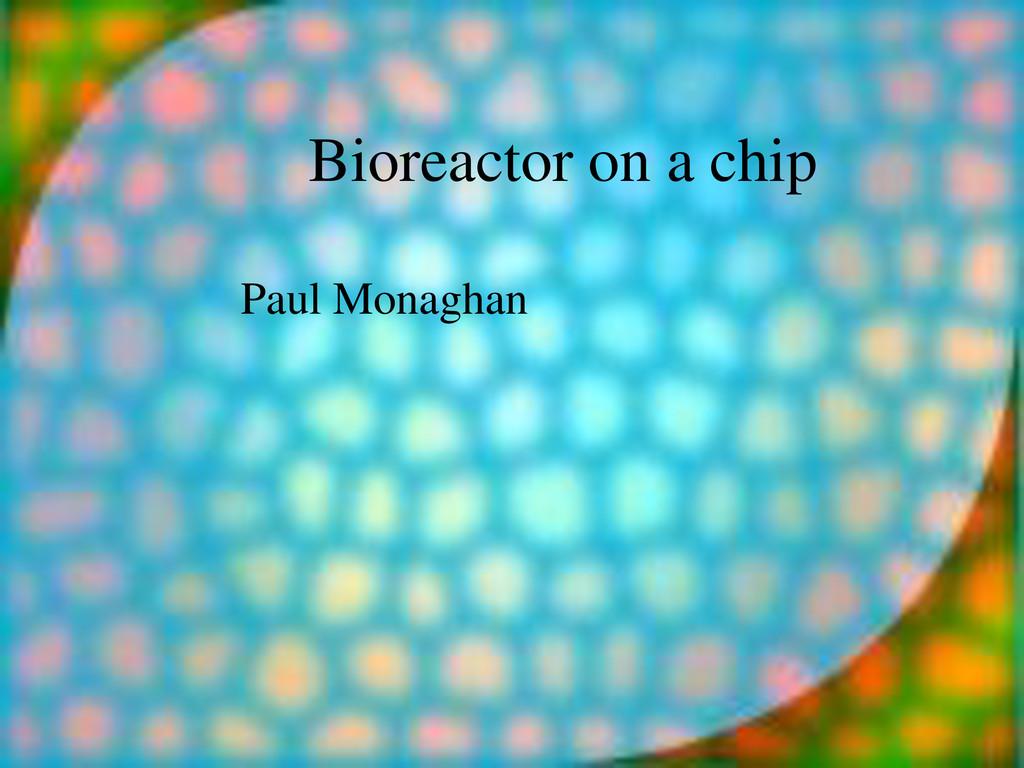 Bioreactor on a chip Paul Monaghan
