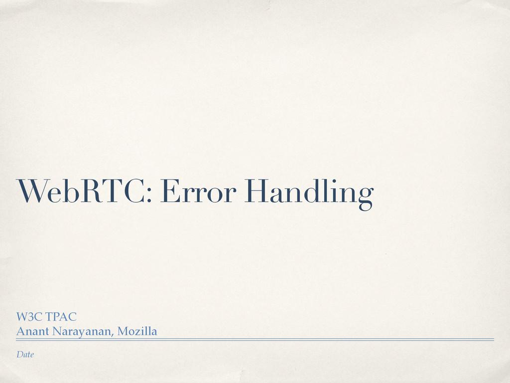 Date WebRTC: Error Handling W3C TPAC Anant Nara...