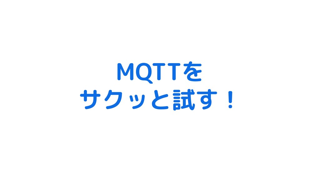 MQTTを サクッと試す!