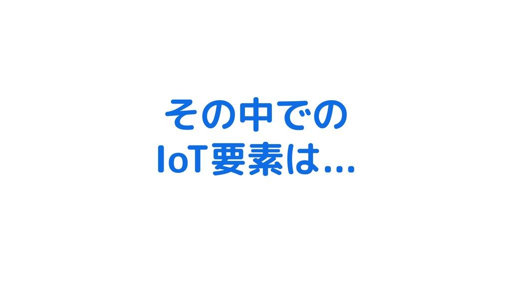その中での IoT要素は...