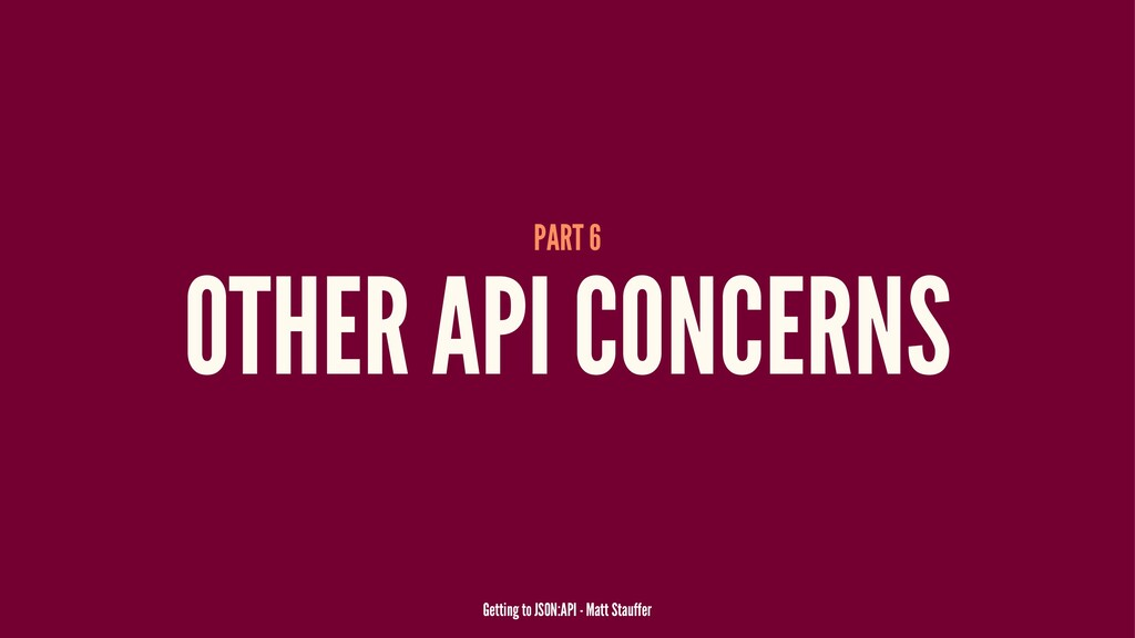 PART 6 OTHER API CONCERNS Getting to JSON:API -...