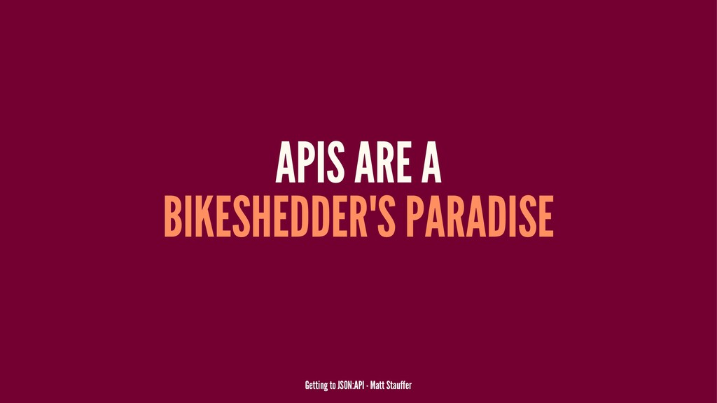 APIS ARE A BIKESHEDDER'S PARADISE Getting to JS...