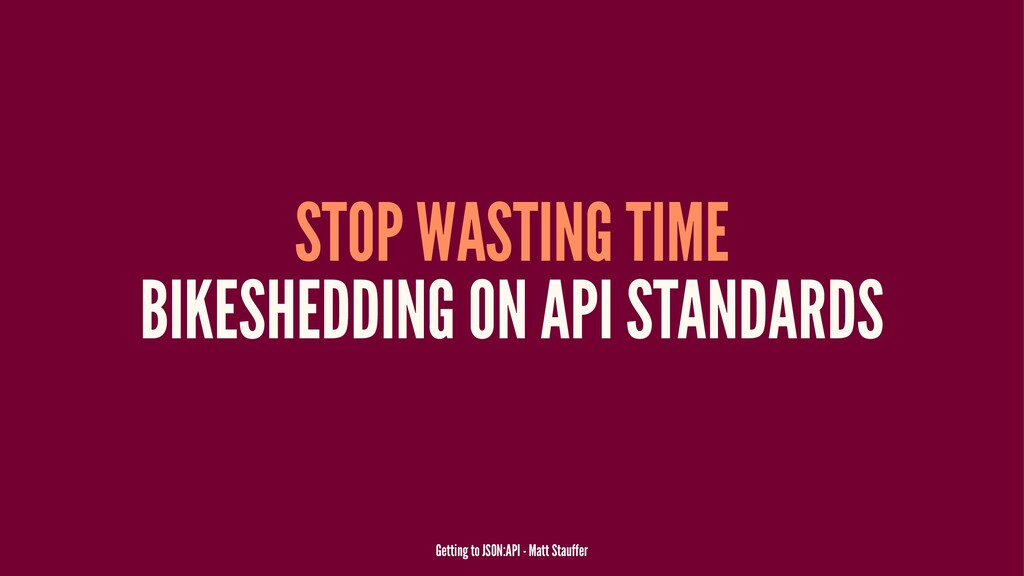 STOP WASTING TIME BIKESHEDDING ON API STANDARDS...