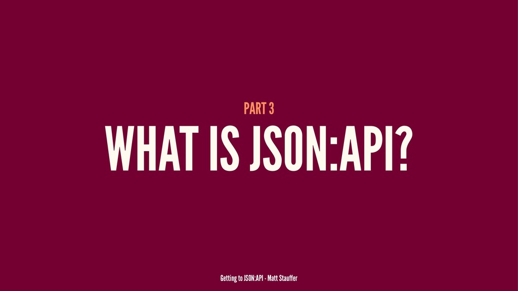 PART 3 WHAT IS JSON:API? Getting to JSON:API - ...