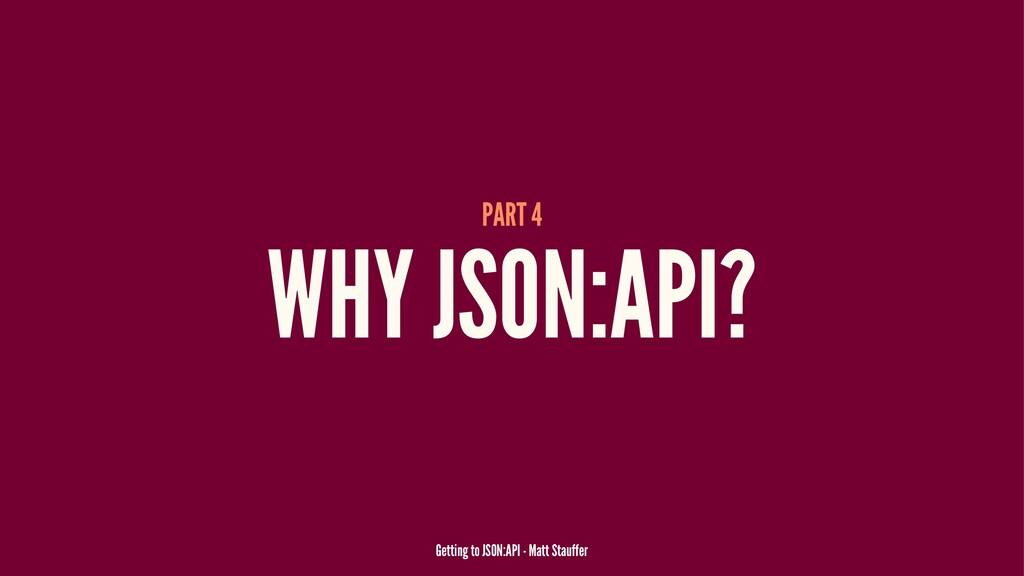 PART 4 WHY JSON:API? Getting to JSON:API - Matt...