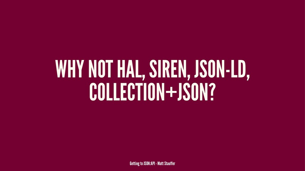 WHY NOT HAL, SIREN, JSON-LD, COLLECTION+JSON? G...