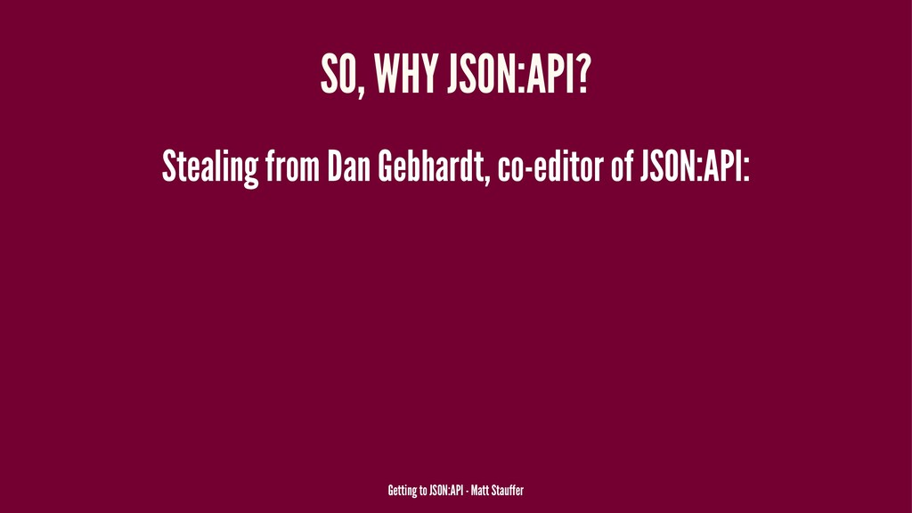 SO, WHY JSON:API? Stealing from Dan Gebhardt, c...