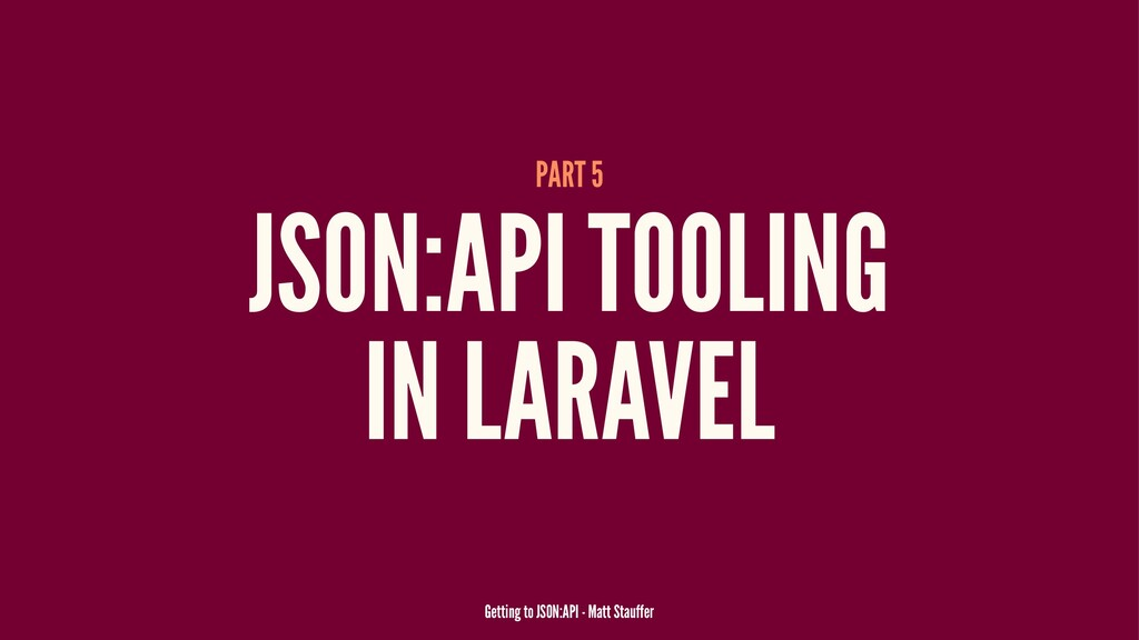 PART 5 JSON:API TOOLING IN LARAVEL Getting to J...