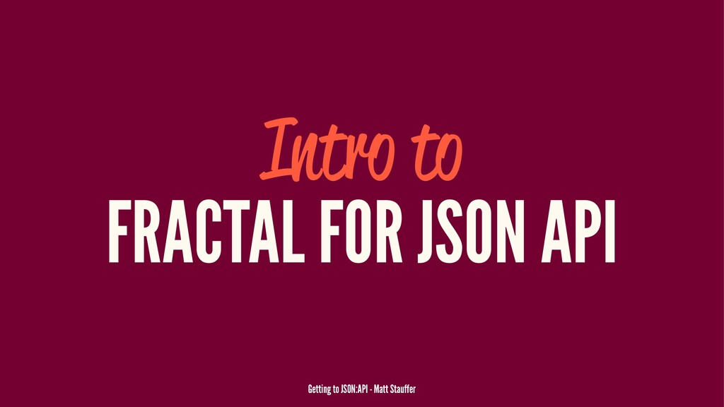 Intro to FRACTAL FOR JSON API Getting to JSON:A...