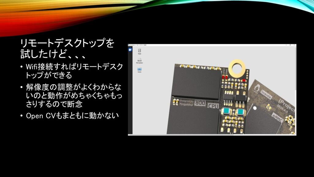 リモートデスクトップを 試したけど、、、 • Wifi接続すればリモートデスク トップができる...