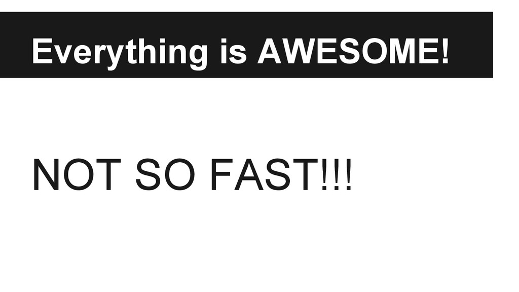 Everything is AWESOME! NOT SO FAST!!!