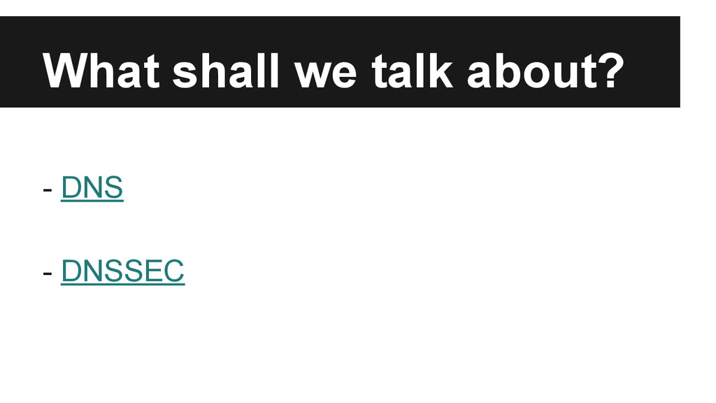 What shall we talk about? - DNS - DNSSEC