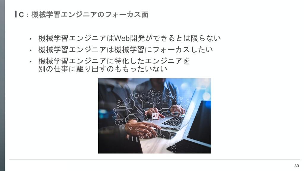 30 C:機械学習エンジニアのフォーカス面 • 機械学習エンジニアはWeb開発ができるとは限ら...