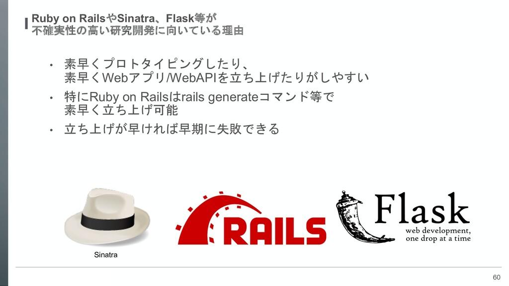 60 Ruby on RailsやSinatra、Flask等が 不確実性の高い研究開発に向い...