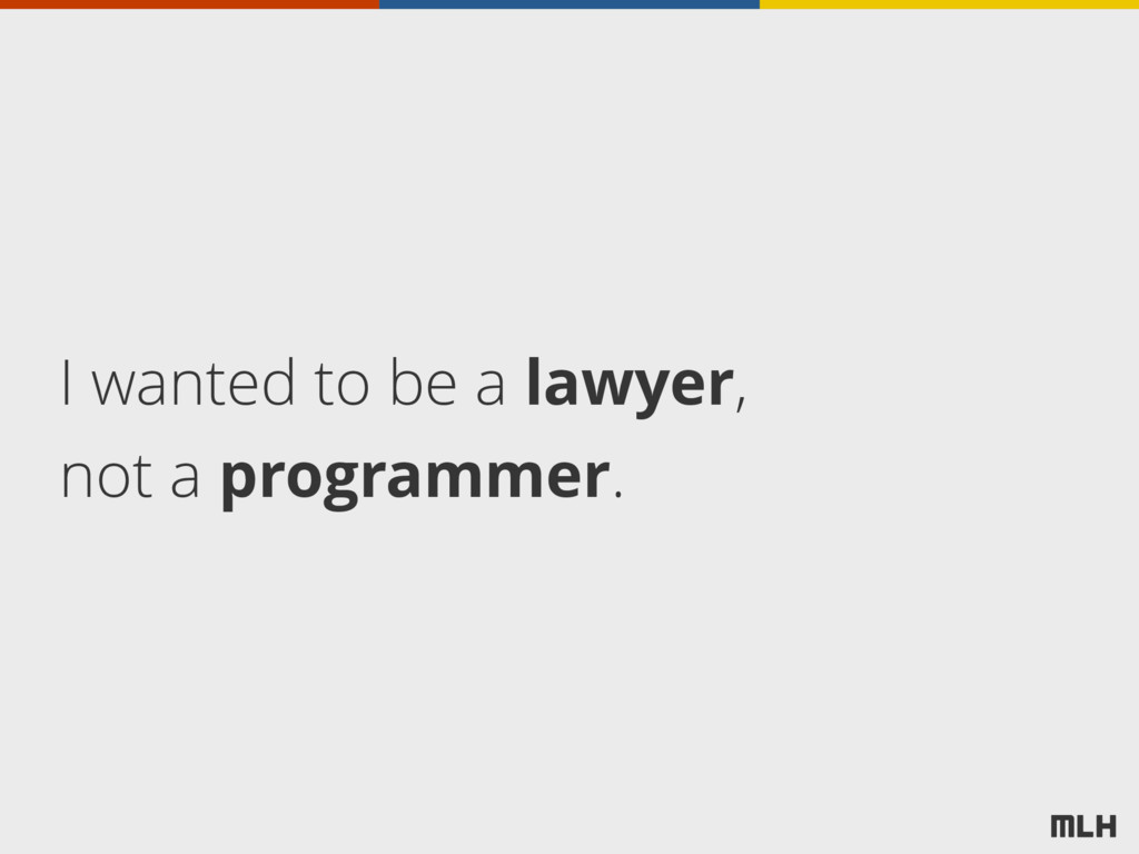 I wanted to be a lawyer, not a programmer.