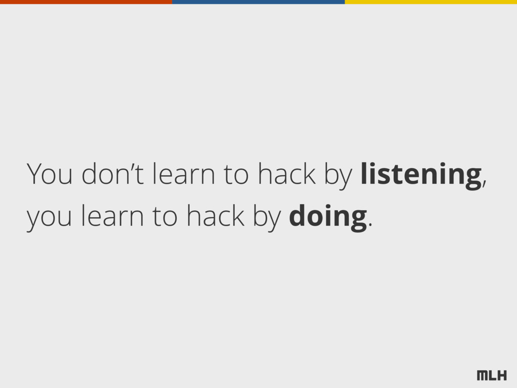 You don't learn to hack by listening, you learn...