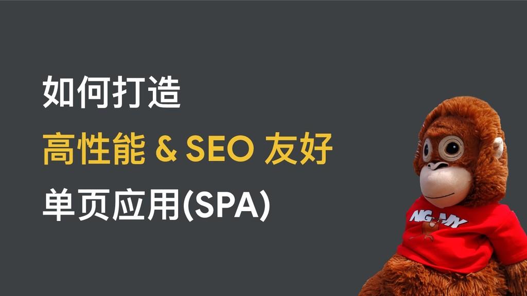 如何打造   ⾼高性能 & SEO 友好  单⻚页应⽤用(SPA)