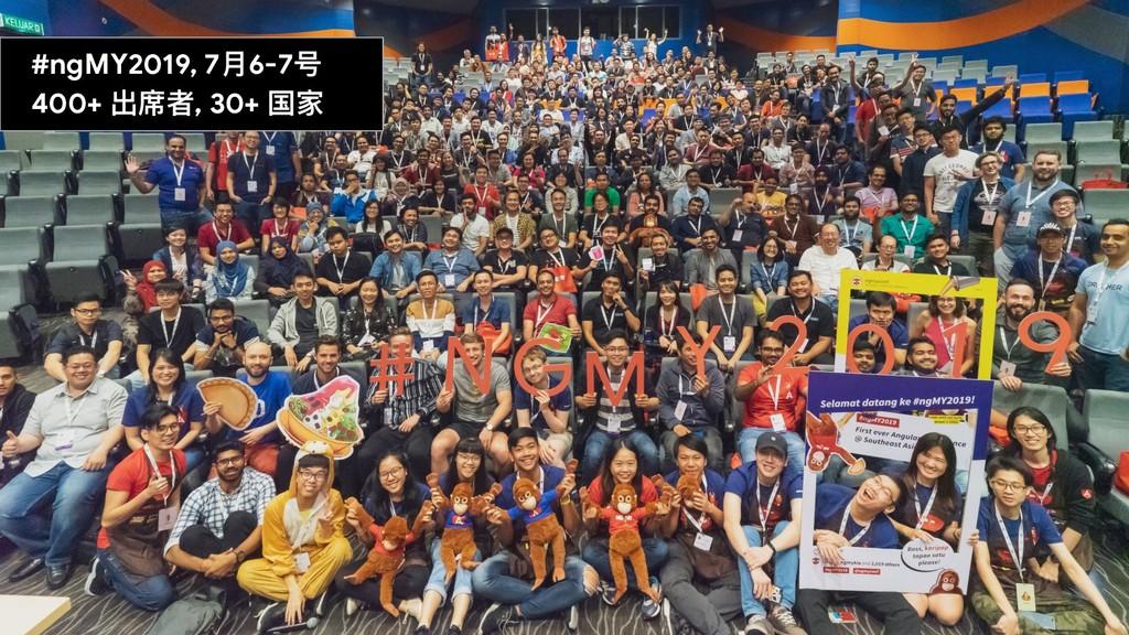 #ngMY2019, 7⽉月6-7号  400+ 出席者, 30+ 国家