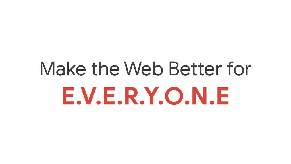 Make the Web Better for  E.V.E.R.Y.O.N.E