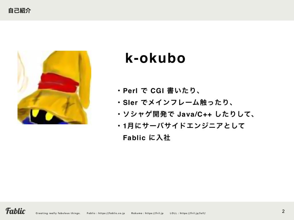 2 ࣗݾհ k-okubo ɾPerl Ͱ CGI ॻ͍ͨΓɺ ɾSIer ͰϝΠϯϑϨʔϜ...