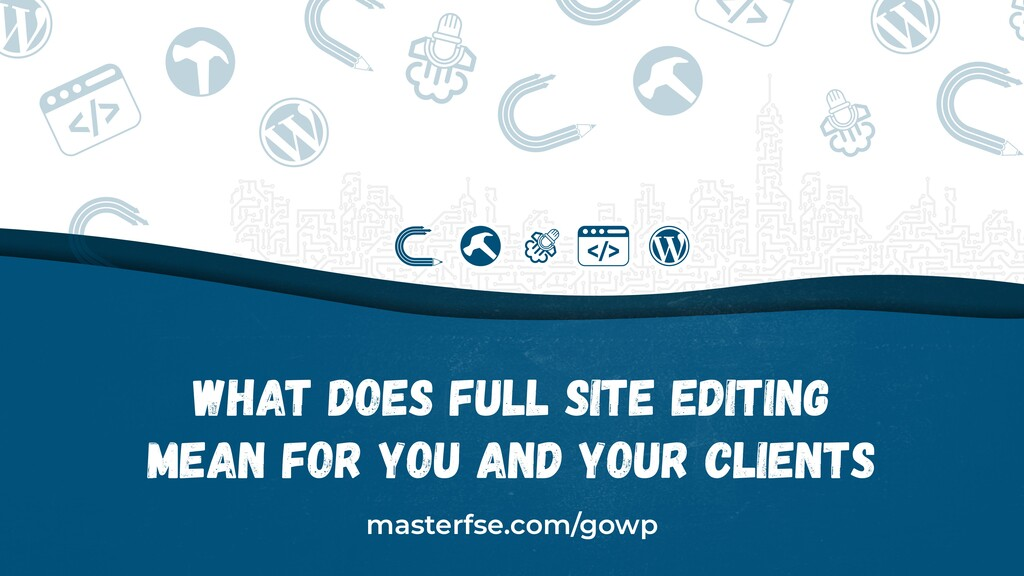 What Does Full Site Editing Mean for You and Yo...