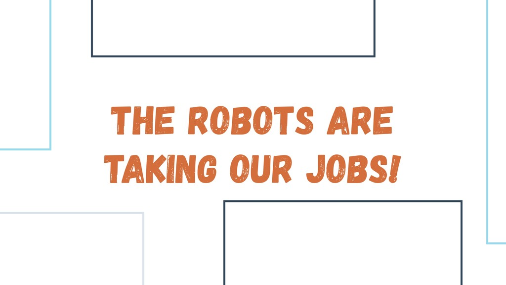 The Robots are taking our jobs!