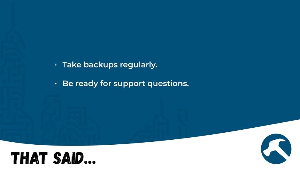 That Said… • Take backups regularly.   • Be rea...