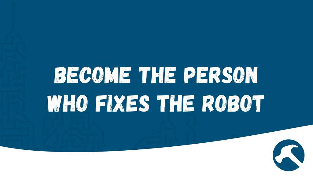 Become the person who fixes the Robot