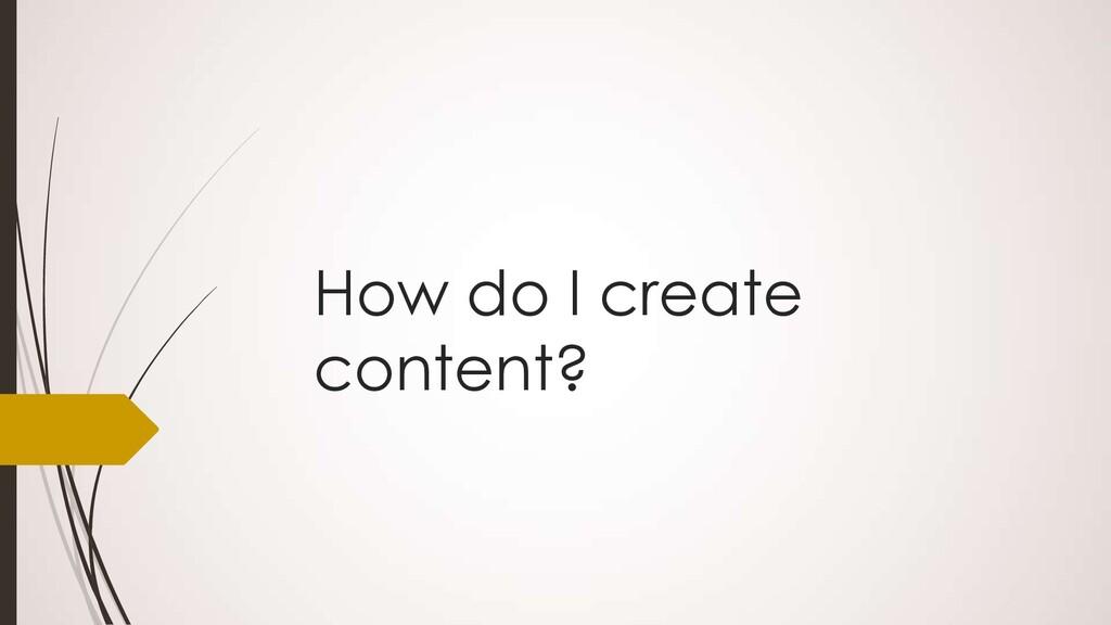 How do I create content?