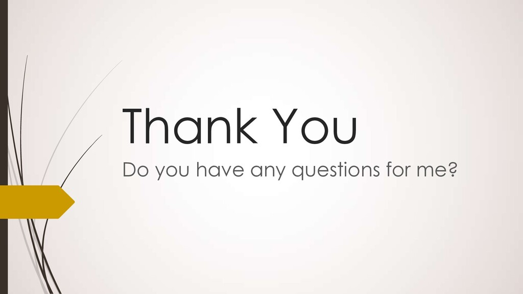 Thank You Do you have any questions for me?