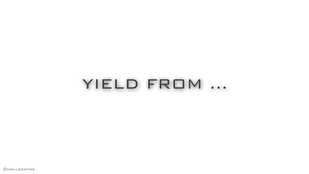 YIELD FROM … @hollodotme