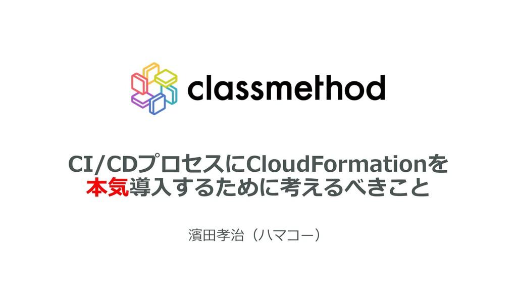 CI/CDプロセスにCloudFormationを 本気導⼊するために考えるべきこと 濱⽥孝治...