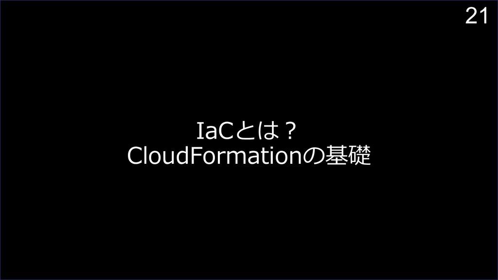21 IaCとは︖ CloudFormationの基礎