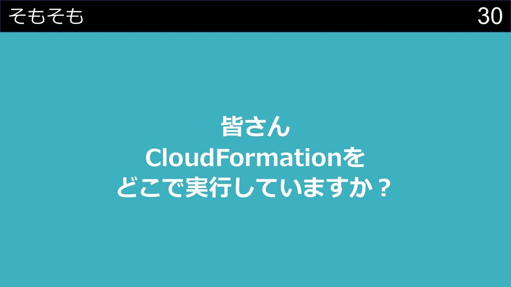 30 そもそも 皆さん CloudFormationを どこで実⾏していますか︖