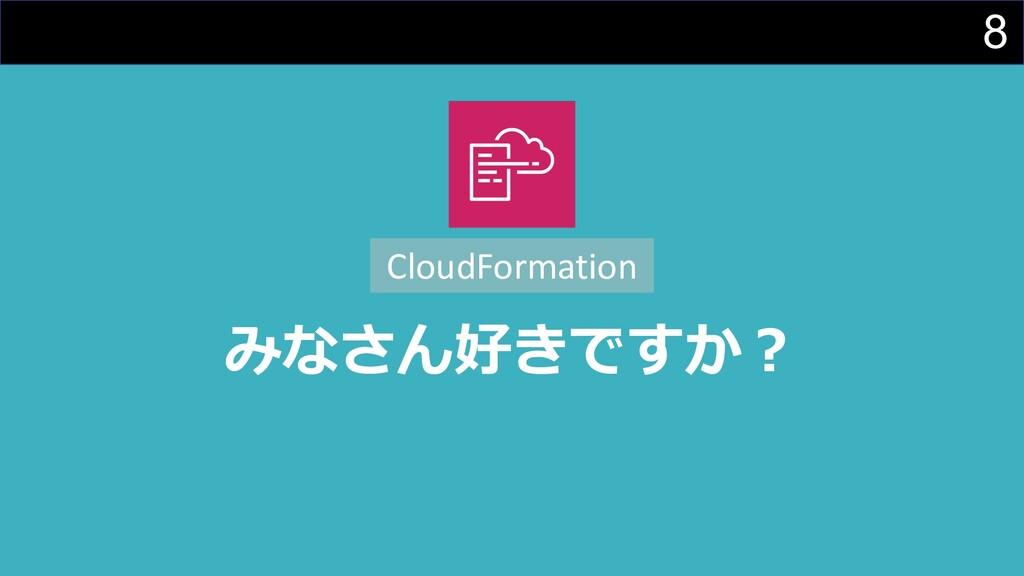 8 みなさん好きですか︖ CloudFormation
