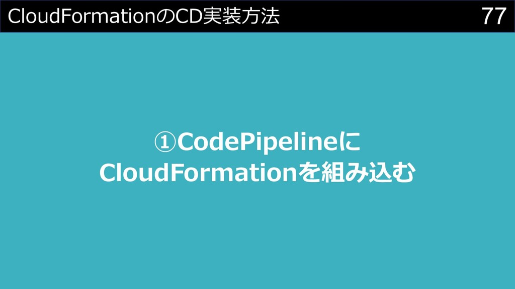 77 CloudFormationのCD実装⽅法 ①CodePipelineに CloudFo...
