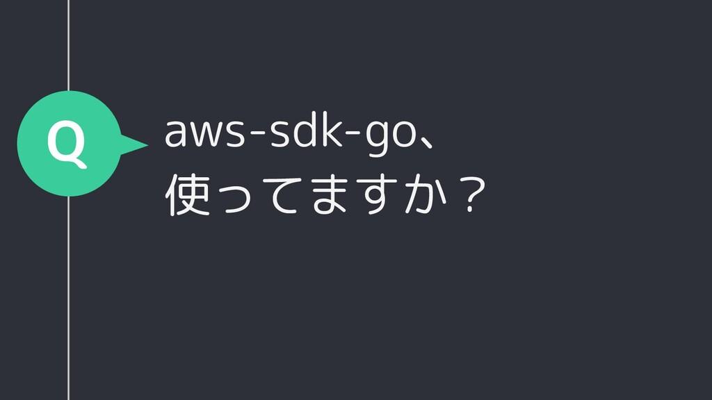 aws-sdk-go、 使ってますか? Q